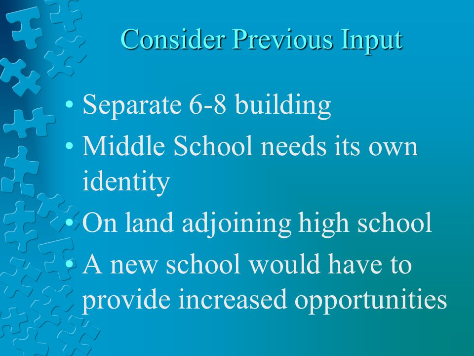 Consider Previous Input Separate 6-8 building Middle School needs its own identity On land adjoining high school A new school would have to provide in