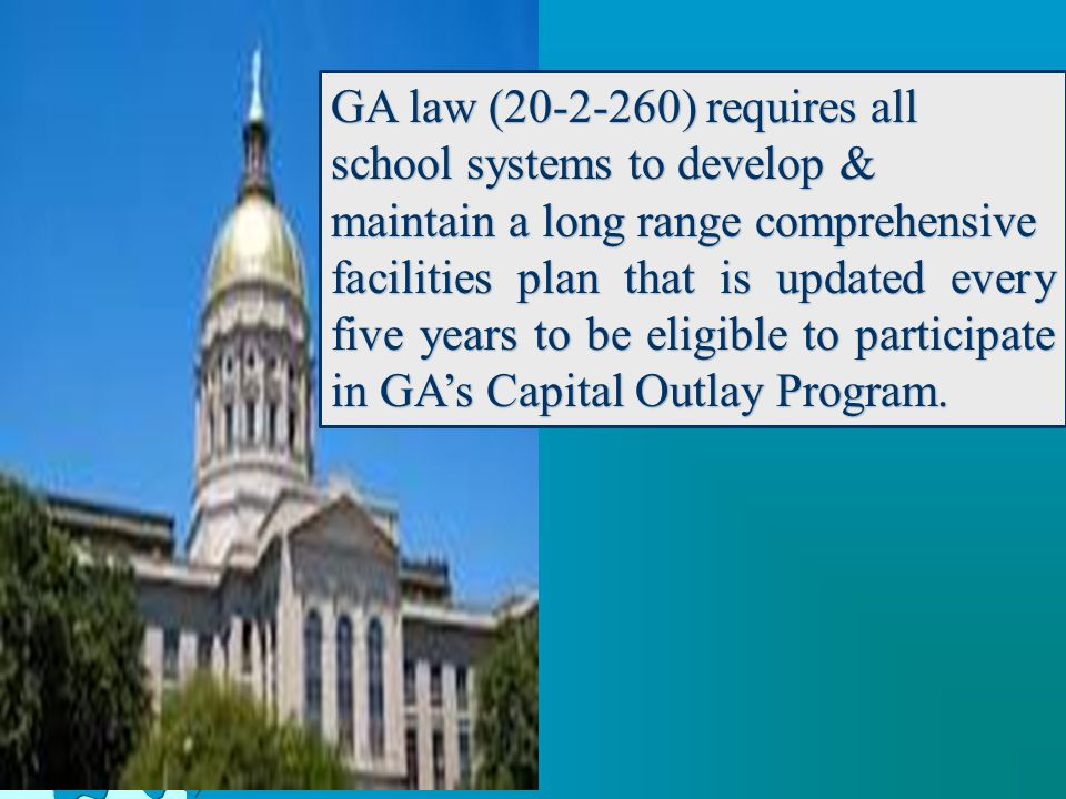 GA law (20-2-260) requires all school systems to develop & maintain a long range comprehensive facilities plan that is updated every five years to be