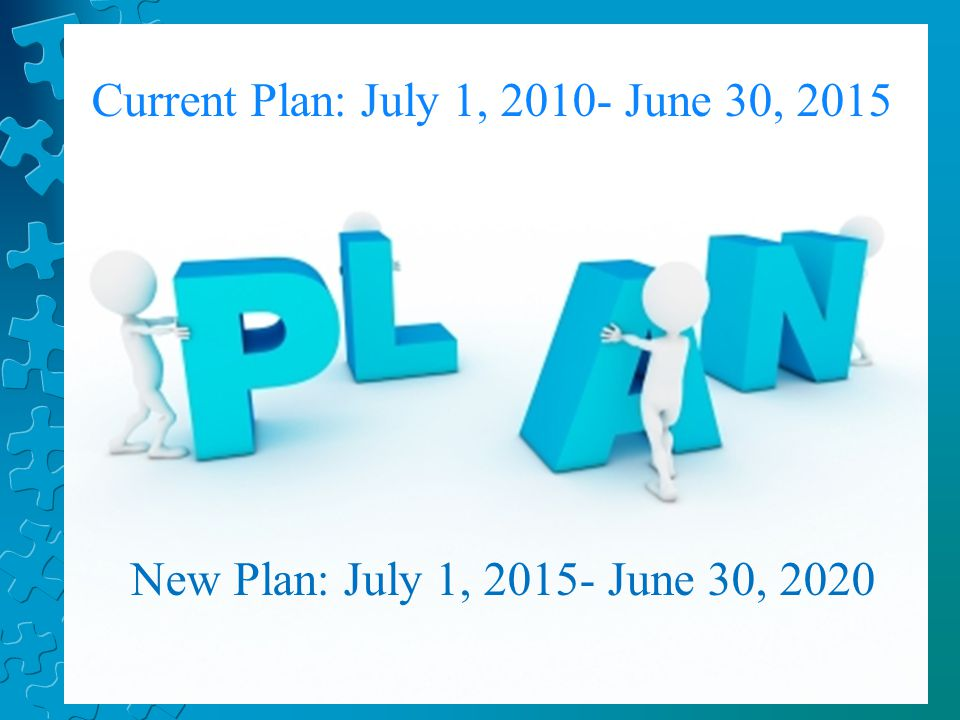 Current Plan: July 1, 2010- June 30, 2015 New Plan: July 1, 2015- June 30, 2020
