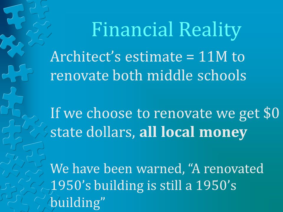 Financial Reality Architect's estimate = 11M to renovate both middle schools If we choose to renovate we get $0 state dollars, all local money We have