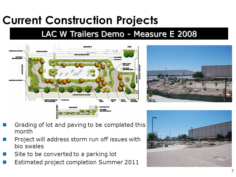 Current Construction Projects 7 Grading of lot and paving to be completed this month Project will address storm run off issues with bio swales Site to be converted to a parking lot Estimated project completion Summer 2011 LAC W Trailers Demo - Measure E 2008
