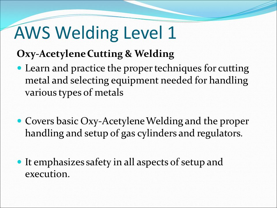 AWS Welding Level 1 Oxy-Acetylene Cutting & Welding Learn and practice the proper techniques for cutting metal and selecting equipment needed for handling various types of metals Covers basic Oxy-Acetylene Welding and the proper handling and setup of gas cylinders and regulators.