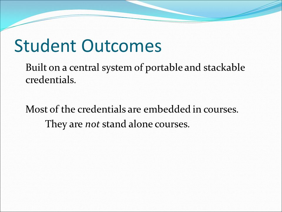 Student Outcomes Built on a central system of portable and stackable credentials.