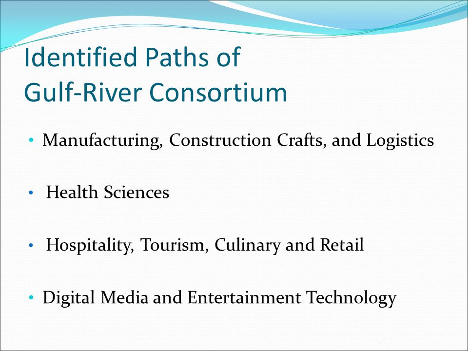 Identified Paths of Gulf-River Consortium Manufacturing, Construction Crafts, and Logistics Health Sciences Hospitality, Tourism, Culinary and Retail Digital Media and Entertainment Technology