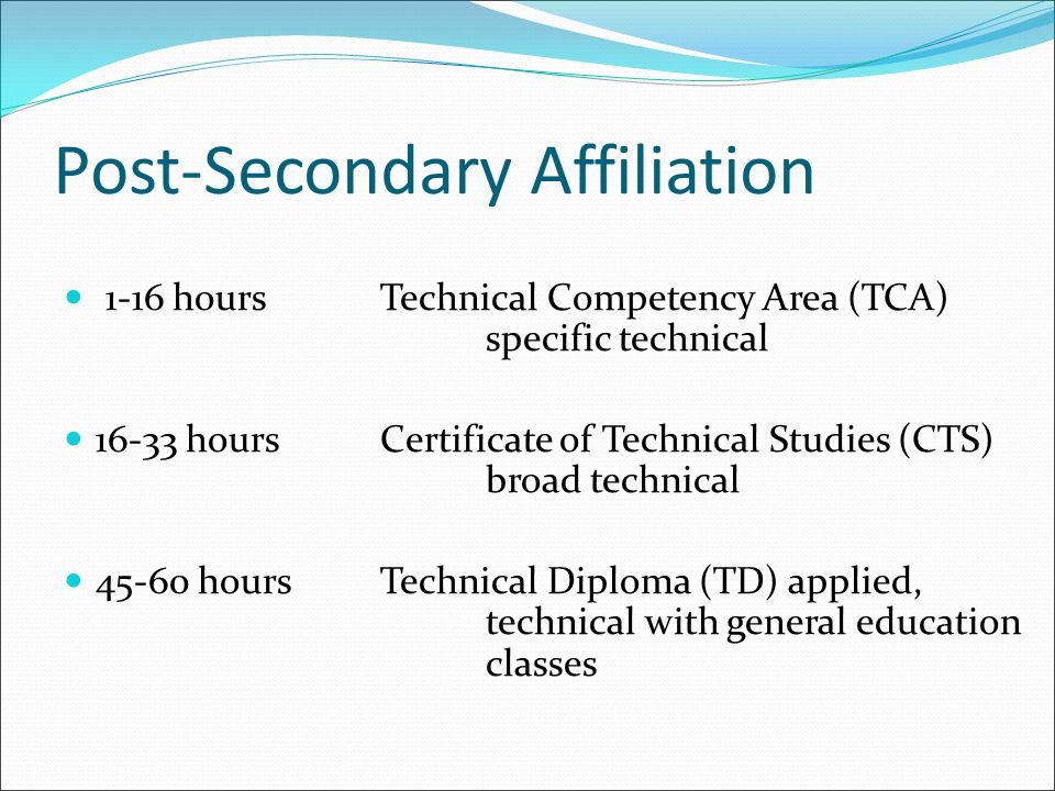 Post-Secondary Affiliation 1-16 hoursTechnical Competency Area (TCA) specific technical 16-33 hoursCertificate of Technical Studies (CTS) broad technical 45-60 hoursTechnical Diploma (TD) applied, technical with general education classes