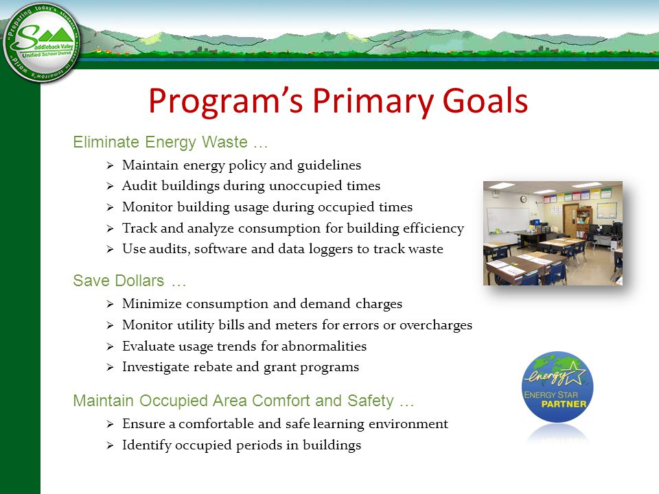 Program's Primary Goals Eliminate Energy Waste …  Maintain energy policy and guidelines  Audit buildings during unoccupied times  Monitor building usage during occupied times  Track and analyze consumption for building efficiency  Use audits, software and data loggers to track waste Save Dollars …  Minimize consumption and demand charges  Monitor utility bills and meters for errors or overcharges  Evaluate usage trends for abnormalities  Investigate rebate and grant programs Maintain Occupied Area Comfort and Safety …  Ensure a comfortable and safe learning environment  Identify occupied periods in buildings Program's Primary Goals