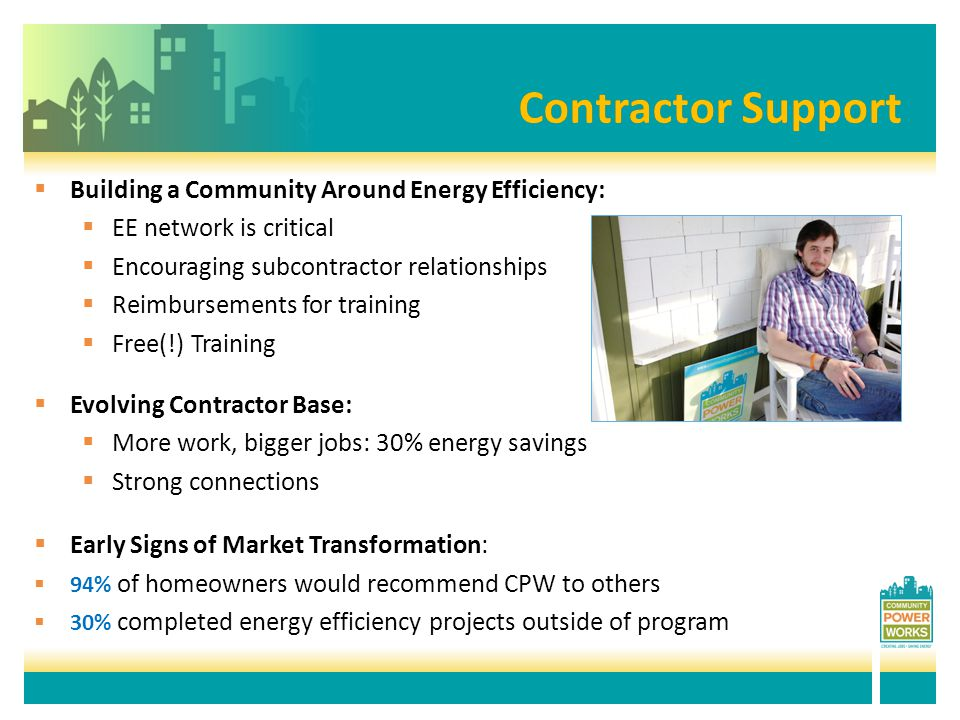 Contractor SupportContractor Support  Building a Community Around Energy Efficiency:  EE network is critical  Encouraging subcontractor relationships  Reimbursements for training  Free(!) Training  Evolving Contractor Base:  More work, bigger jobs: 30% energy savings  Strong connections  Early Signs of Market Transformation:  94% of homeowners would recommend CPW to others  30% completed energy efficiency projects outside of program