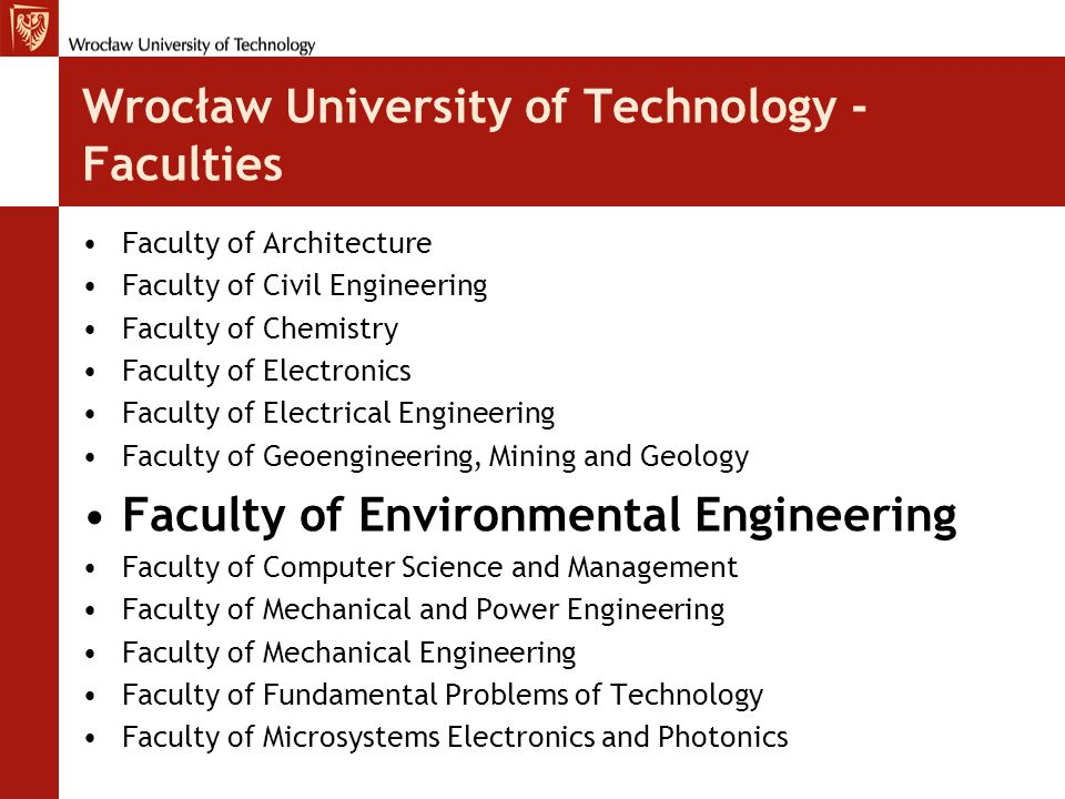 Wrocław University of Technology - Faculties Faculty of Architecture Faculty of Civil Engineering Faculty of Chemistry Faculty of Electronics Faculty of Electrical Engineering Faculty of Geoengineering, Mining and Geology Faculty of Environmental Engineering Faculty of Computer Science and Management Faculty of Mechanical and Power Engineering Faculty of Mechanical Engineering Faculty of Fundamental Problems of Technology Faculty of Microsystems Electronics and Photonics