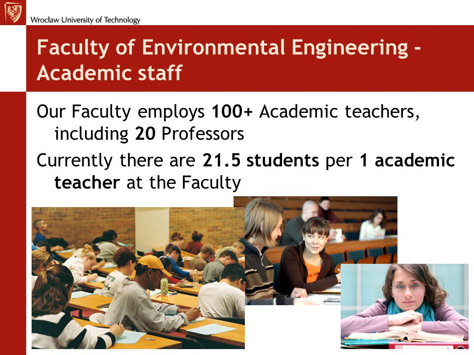 Faculty of Environmental Engineering - Academic staff Our Faculty employs 100+ Academic teachers, including 20 Professors Currently there are 21.5 students per 1 academic teacher at the Faculty