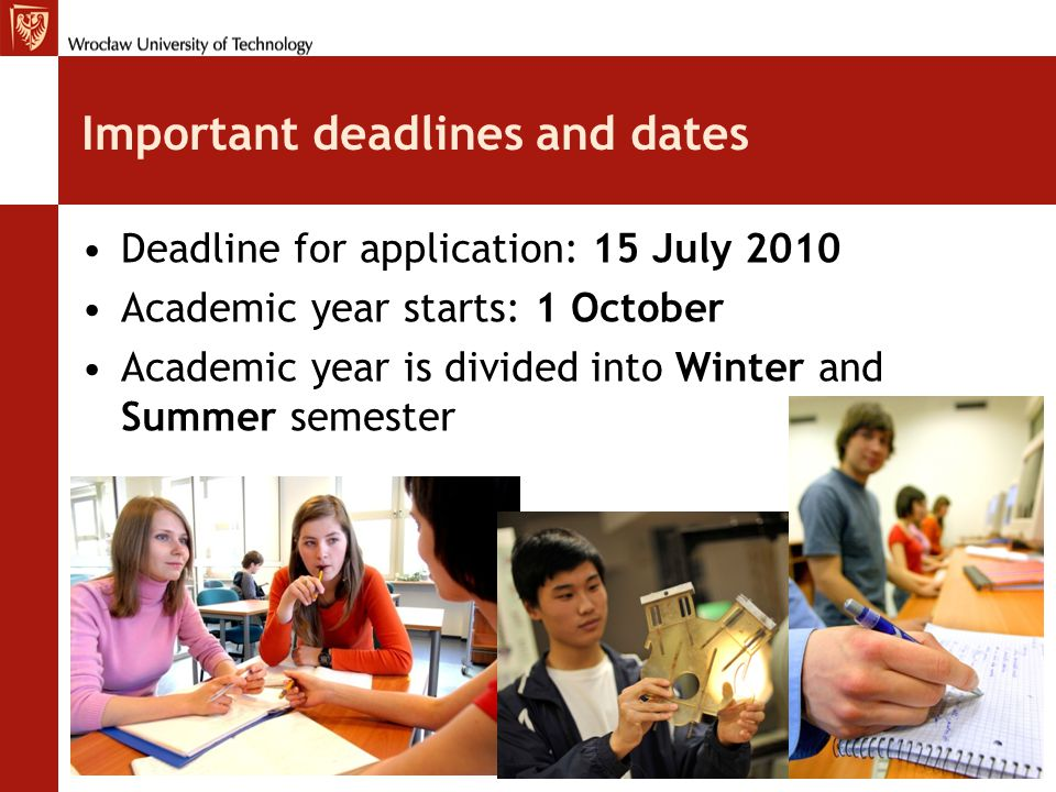 Important deadlines and dates Deadline for application: 15 July 2010 Academic year starts: 1 October Academic year is divided into Winter and Summer semester