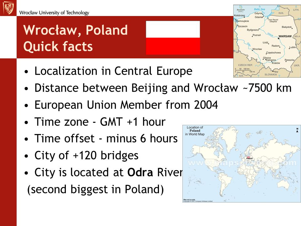 Wrocław, Poland Quick facts Localization in Central Europe Distance between Beijing and Wrocław ~7500 km European Union Member from 2004 Time zone - GMT +1 hour Time offset - minus 6 hours City of +120 bridges City is located at Odra River (second biggest in Poland)