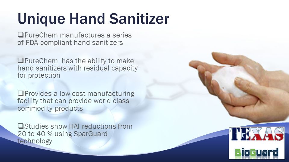  PureChem manufactures a series of FDA compliant hand sanitizers  PureChem has the ability to make hand sanitizers with residual capacity for protection  Provides a low cost manufacturing facility that can provide world class commodity products  Studies show HAI reductions from 20 to 40 % using SparGuard technology Unique Hand Sanitizer