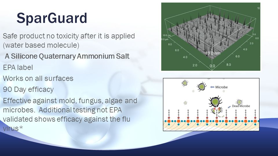 SparGuard Safe product no toxicity after it is applied (water based molecule) A Silicone Quaternary Ammonium Salt EPA label Works on all surfaces 90 Day efficacy Effective against mold, fungus, algae and microbes.