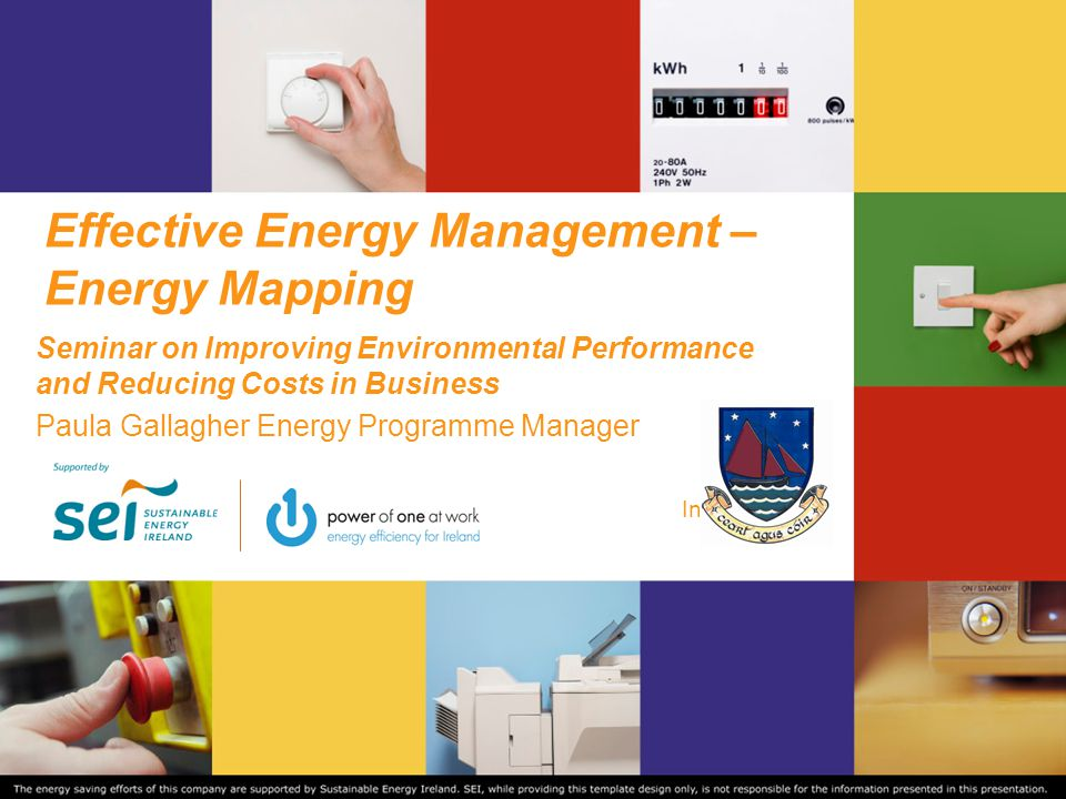 Summary Why Energy Efficiency? SEAI Supports Energy Mapping – Top ten tips Funding/Grant assistance