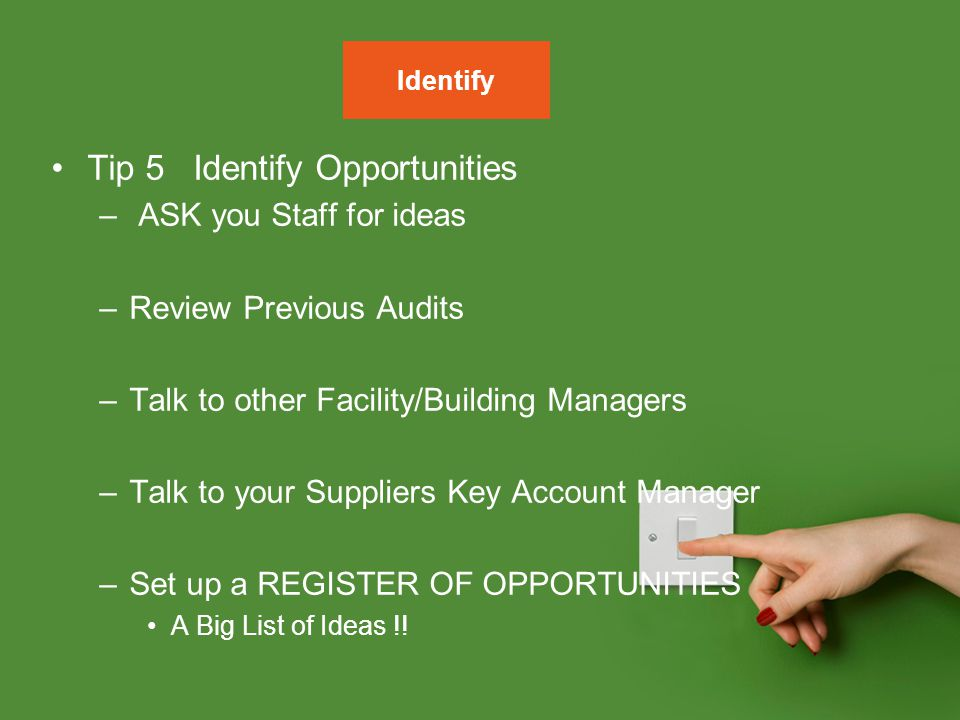 Tip 5 Identify Opportunities – ASK you Staff for ideas –Review Previous Audits –Talk to other Facility/Building Managers –Talk to your Suppliers Key A
