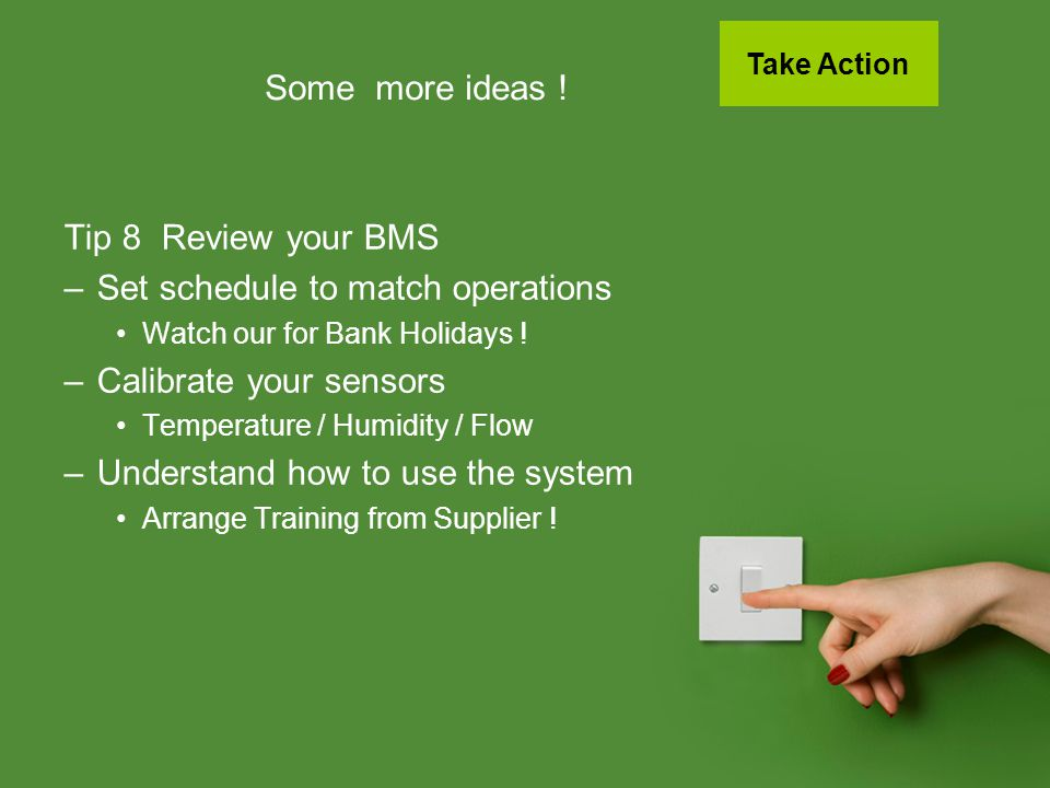 Some more ideas ! Tip 8 Review your BMS –Set schedule to match operations Watch our for Bank Holidays ! –Calibrate your sensors Temperature / Humidity