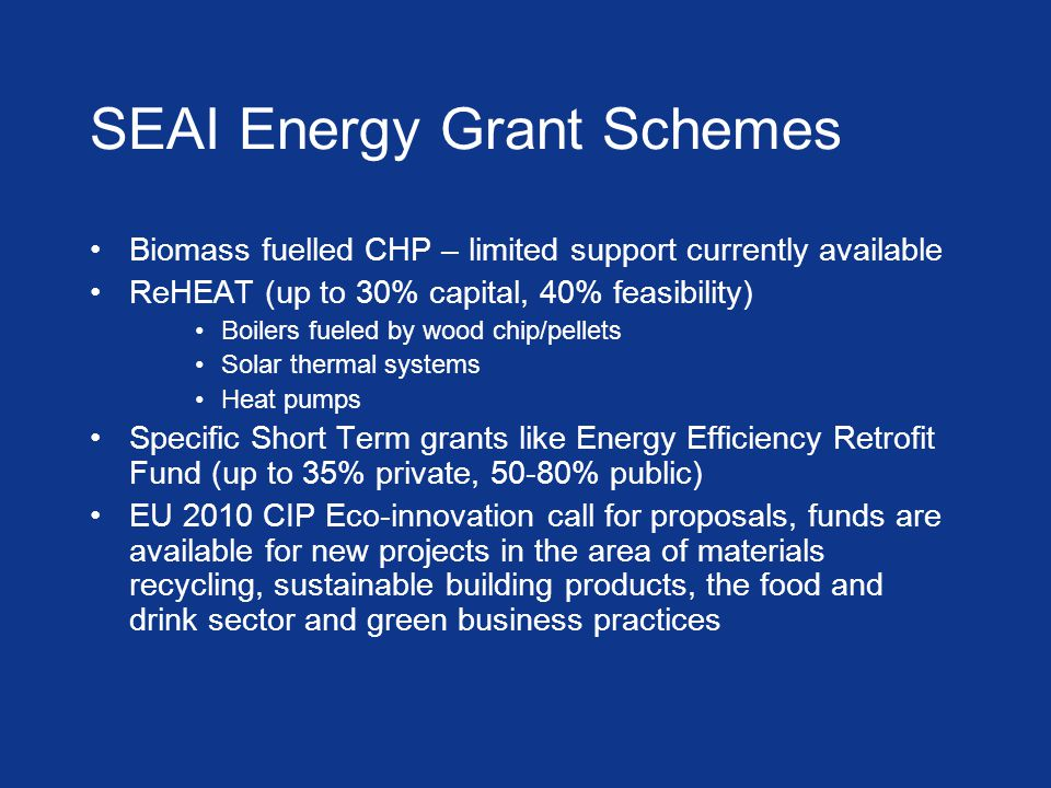 SEAI Energy Grant Schemes Biomass fuelled CHP – limited support currently available ReHEAT (up to 30% capital, 40% feasibility) Boilers fueled by wood chip/pellets Solar thermal systems Heat pumps Specific Short Term grants like Energy Efficiency Retrofit Fund (up to 35% private, 50-80% public) EU 2010 CIP Eco-innovation call for proposals, funds are available for new projects in the area of materials recycling, sustainable building products, the food and drink sector and green business practices