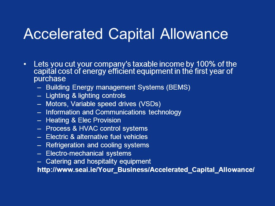 Accelerated Capital Allowance Lets you cut your company s taxable income by 100% of the capital cost of energy efficient equipment in the first year of purchase –Building Energy management Systems (BEMS) –Lighting & lighting controls –Motors, Variable speed drives (VSDs) –Information and Communications technology –Heating & Elec Provision –Process & HVAC control systems –Electric & alternative fuel vehicles –Refrigeration and cooling systems –Electro-mechanical systems –Catering and hospitality equipment http://www.seai.ie/Your_Business/Accelerated_Capital_Allowance/