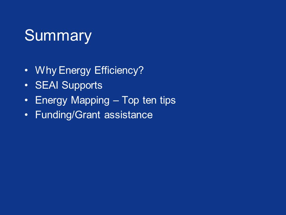 Summary Why Energy Efficiency SEAI Supports Energy Mapping – Top ten tips Funding/Grant assistance