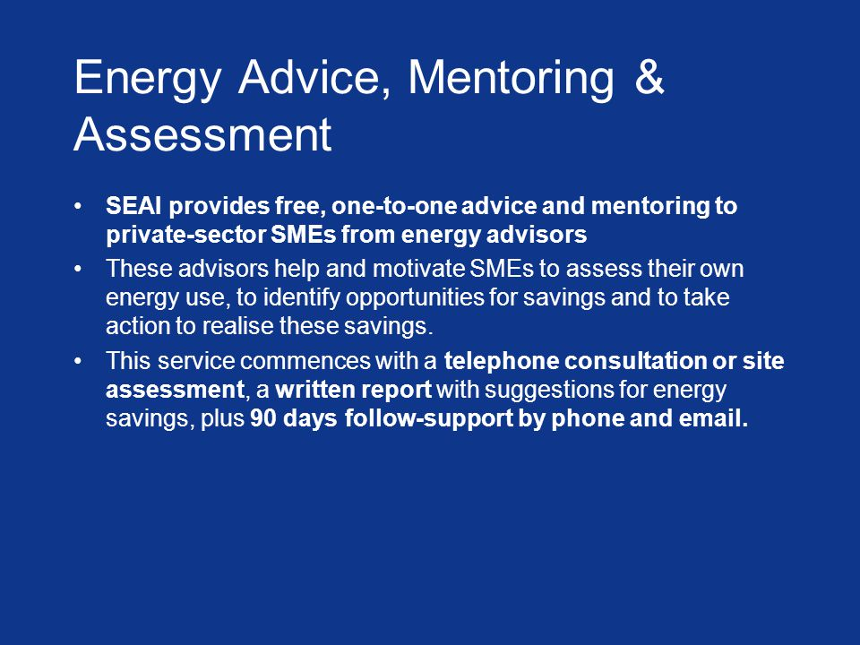 Energy Advice, Mentoring & Assessment SEAI provides free, one-to-one advice and mentoring to private-sector SMEs from energy advisors These advisors help and motivate SMEs to assess their own energy use, to identify opportunities for savings and to take action to realise these savings.