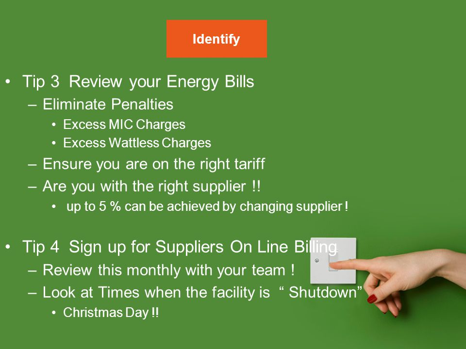 Tip 3 Review your Energy Bills –Eliminate Penalties Excess MIC Charges Excess Wattless Charges –Ensure you are on the right tariff –Are you with the r