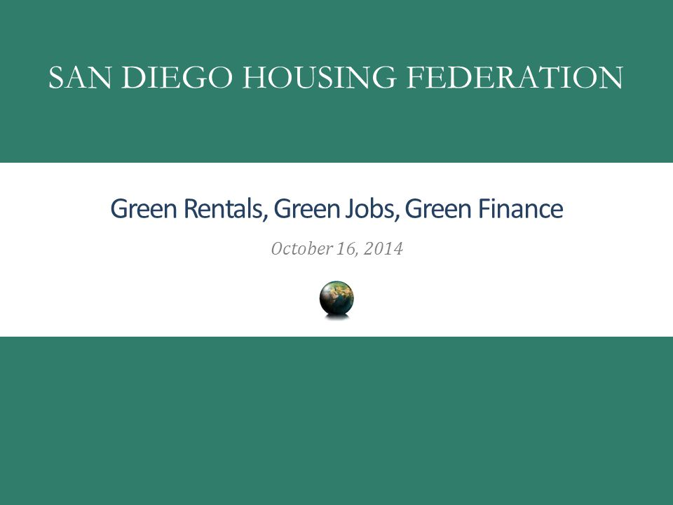 Green Rentals, Green Jobs, Green Finance October 16, 2014 SAN DIEGO HOUSING FEDERATION