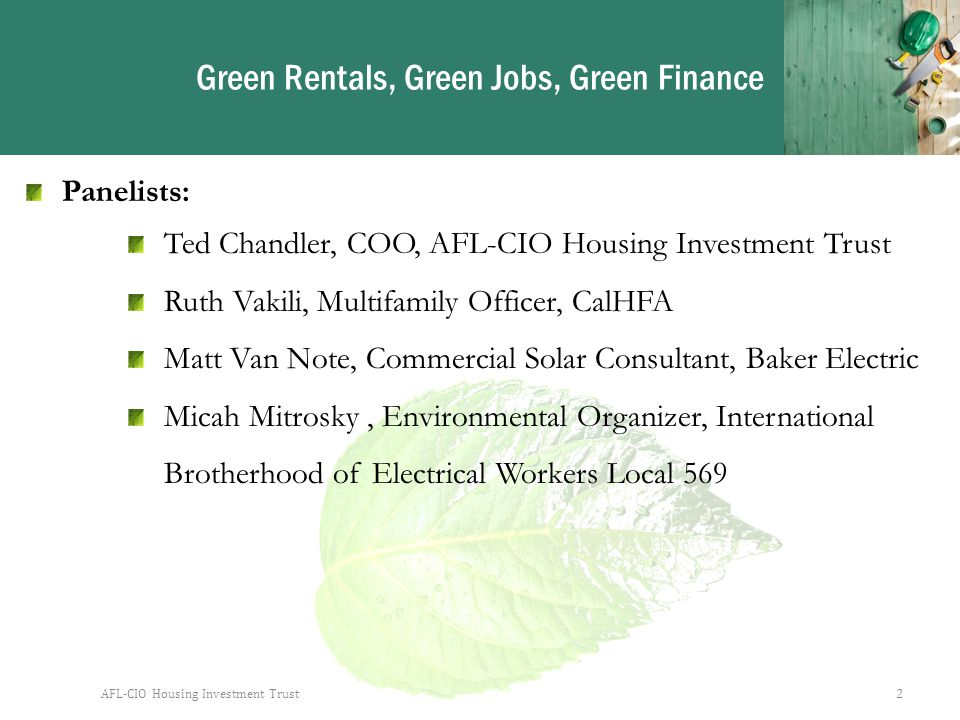 Green Rentals, Green Jobs, Green Finance Panelists: Ted Chandler, COO, AFL-CIO Housing Investment Trust Ruth Vakili, Multifamily Officer, CalHFA Matt Van Note, Commercial Solar Consultant, Baker Electric Micah Mitrosky, Environmental Organizer, International Brotherhood of Electrical Workers Local 569 AFL-CIO Housing Investment Trust2
