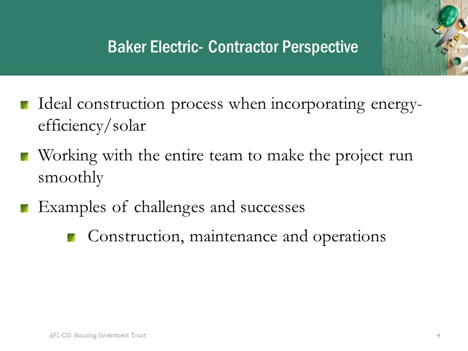 AFL-CIO Housing Investment Trust4 Baker Electric- Contractor Perspective Ideal construction process when incorporating energy- efficiency/solar Working with the entire team to make the project run smoothly Examples of challenges and successes Construction, maintenance and operations
