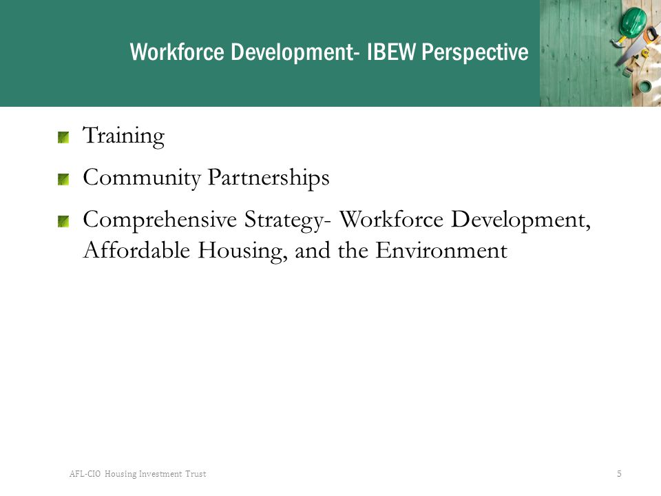 AFL-CIO Housing Investment Trust5 Workforce Development- IBEW Perspective Training Community Partnerships Comprehensive Strategy- Workforce Development, Affordable Housing, and the Environment