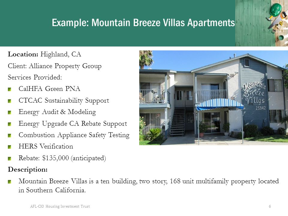 AFL-CIO Housing Investment Trust6 Example: Mountain Breeze Villas Apartments Location: Highland, CA Client: Alliance Property Group Services Provided: CalHFA Green PNA CTCAC Sustainability Support Energy Audit & Modeling Energy Upgrade CA Rebate Support Combustion Appliance Safety Testing HERS Verification Rebate: $135,000 (anticipated) Description: Mountain Breeze Villas is a ten building, two story, 168 unit multifamily property located in Southern California.