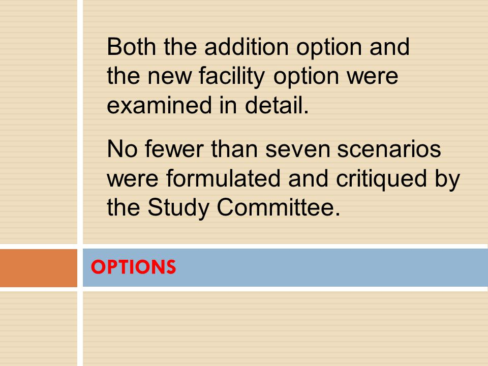 OPTIONS Both the addition option and the new facility option were examined in detail.