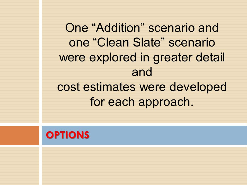 OPTIONS One Addition scenario and one Clean Slate scenario were explored in greater detail and cost estimates were developed for each approach.