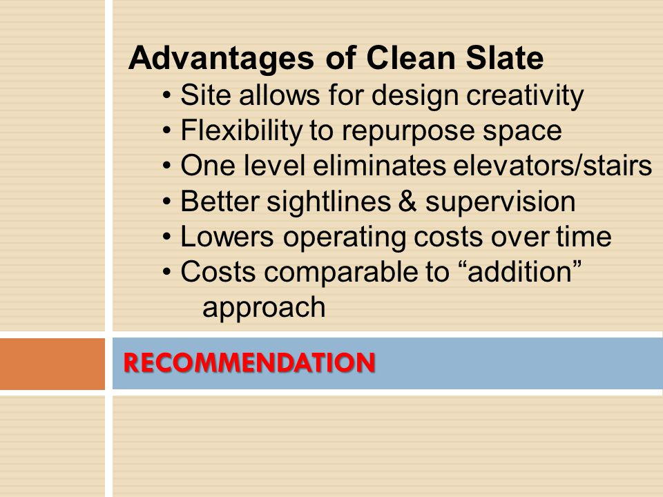 RECOMMENDATION Advantages of Clean Slate Site allows for design creativity Flexibility to repurpose space One level eliminates elevators/stairs Better sightlines & supervision Lowers operating costs over time Costs comparable to addition approach