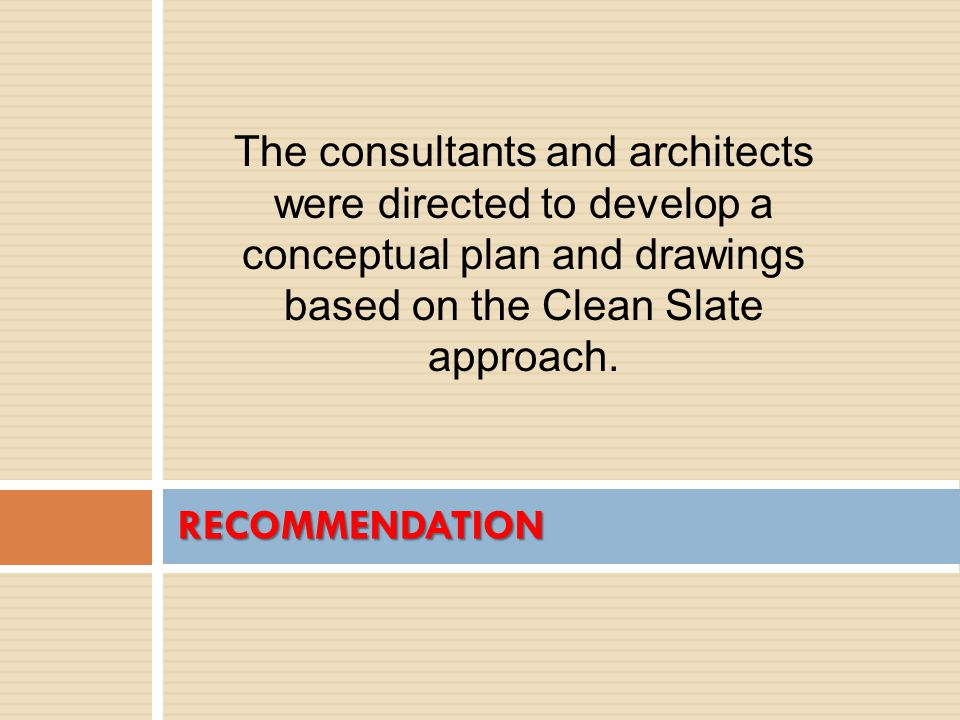 RECOMMENDATION The consultants and architects were directed to develop a conceptual plan and drawings based on the Clean Slate approach.