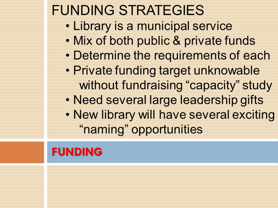 FUNDING FUNDING STRATEGIES Library is a municipal service Mix of both public & private funds Determine the requirements of each Private funding target unknowable without fundraising capacity study Need several large leadership gifts New library will have several exciting naming opportunities