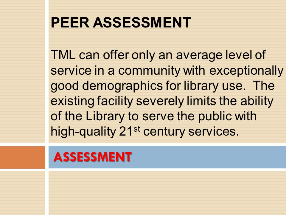 ASSESSMENT PEER ASSESSMENT TML can offer only an average level of service in a community with exceptionally good demographics for library use.
