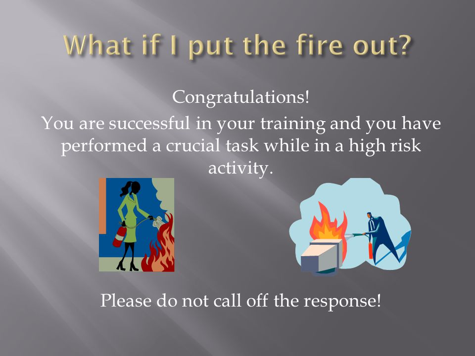 Congratulations! You are successful in your training and you have performed a crucial task while in a high risk activity. Please do not call off the r