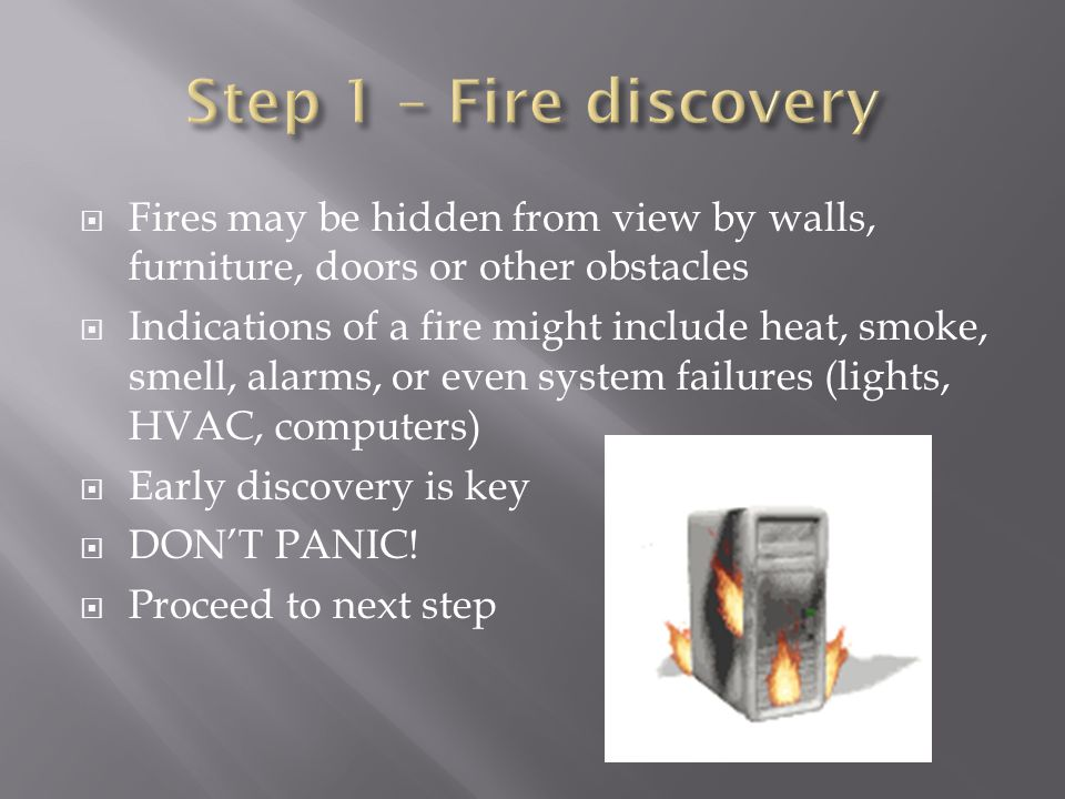  Fires may be hidden from view by walls, furniture, doors or other obstacles  Indications of a fire might include heat, smoke, smell, alarms, or even system failures (lights, HVAC, computers)  Early discovery is key  DON'T PANIC.