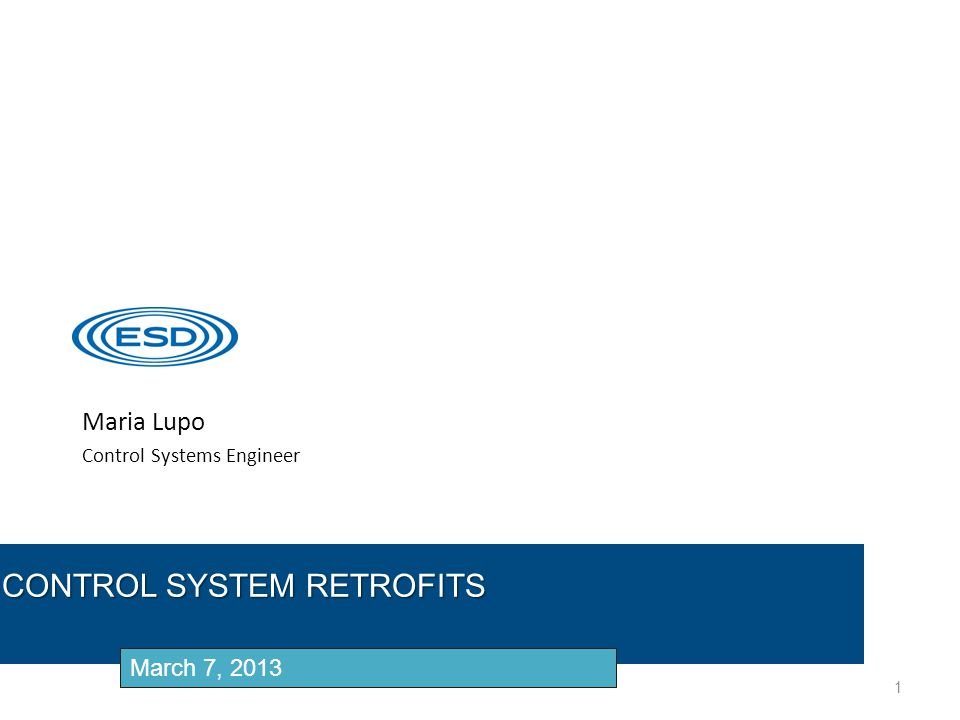Maria Lupo Control Systems Engineer 1 CONTROL SYSTEM RETROFITS March 7, 2013