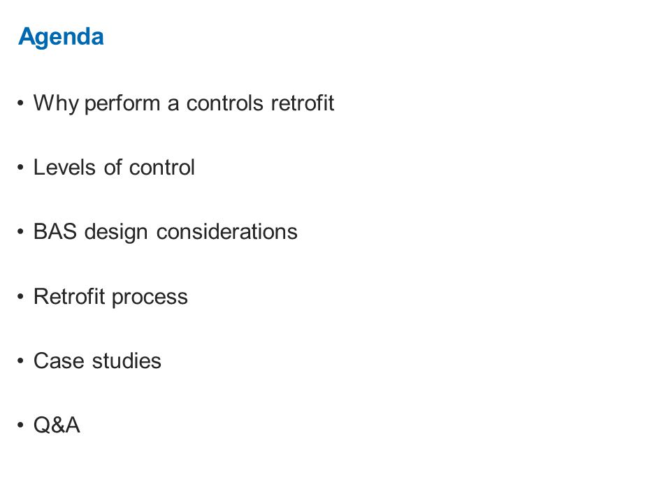 2. Agenda Why perform a controls retrofit Levels of control BAS design considerations Retrofit process Case studies Q&A