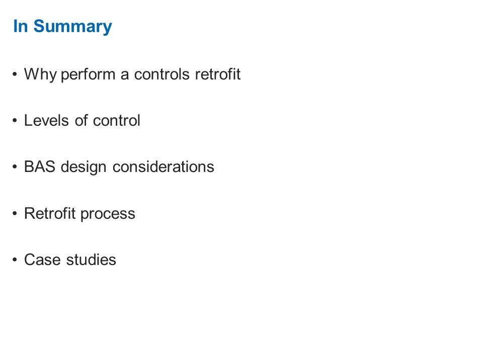 2. In Summary Why perform a controls retrofit Levels of control BAS design considerations Retrofit process Case studies
