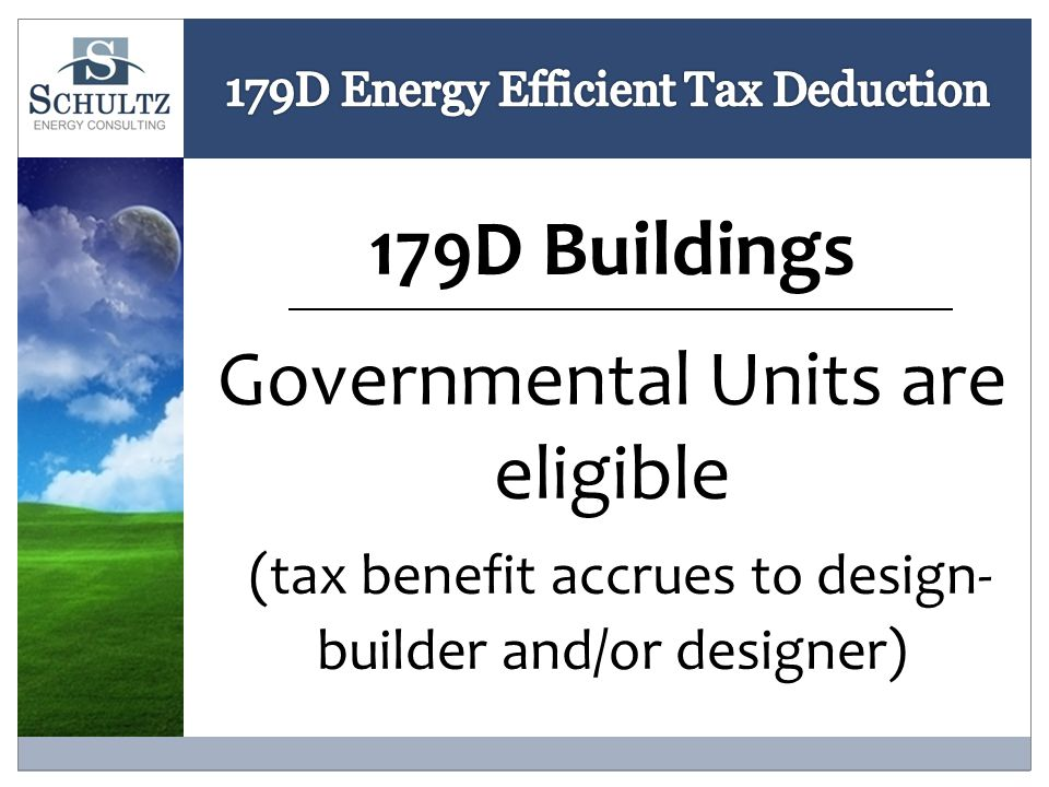 179D Buildings Governmental Units are eligible (tax benefit accrues to design- builder and/or designer)