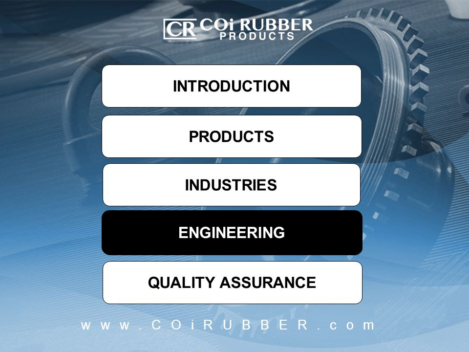 INTRODUCTION PRODUCTS INDUSTRIES ENGINEERING QUALITY ASSURANCE ENGINEERING www.COiRUBBER.com