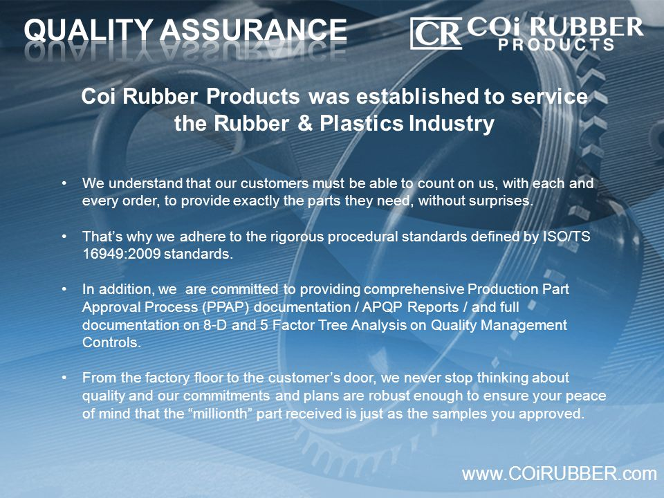 Coi Rubber Products was established to service the Rubber & Plastics Industry www.COiRUBBER.com We understand that our customers must be able to count on us, with each and every order, to provide exactly the parts they need, without surprises.
