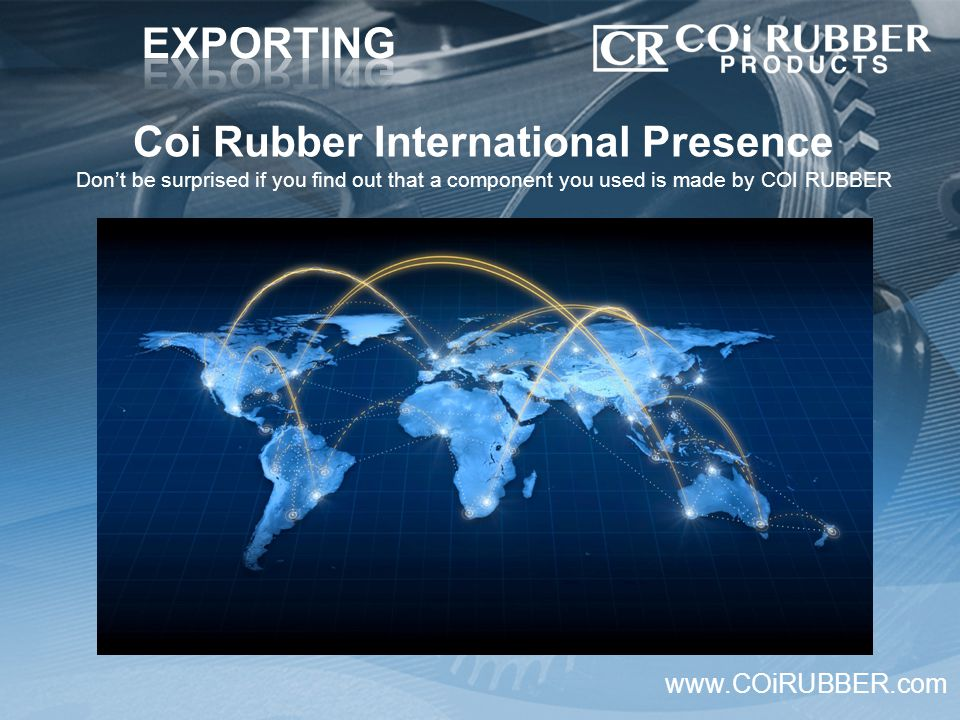 Coi Rubber International Presence Don't be surprised if you find out that a component you used is made by COI RUBBER www.COiRUBBER.com