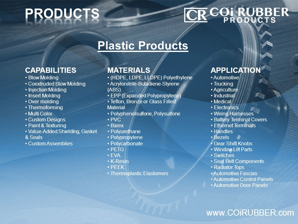 CAPABILITIES Blow Molding Coextruded Blow Molding Injection Molding Insert Molding Over molding Thermoforming Multi Color Custom Designs Paint & Texturing Value-Added Shielding, Gasket & Seals Custom Assemblies www.COiRUBBER.com MATERIALS (HDPE, LDPE, LLDPE) Polyethylene Acrylonitrile-Butadiene-Styrene (ABS) EPP (Expanded Polypropylene) Teflon, Bronze or Glass Filled Material Polyphenolsulfone, Polysulfone PVC Barex Polyurethane Polypropylene Polycarbonate PETG EVA K-Resin PEEK Thermoplastic Elastomers Plastic Products APPLICATION Automotive Trucking Agriculture Industrial Medical Electronics Wiring Harnesses Battery Terminal Covers Ethernet Terminals Handles Bezels Gear Shift Knobs Window Lift Parts Switches Seat Belt Components Radiator Tops Automotive Fascias Automotive Control Panels Automotive Door Panels