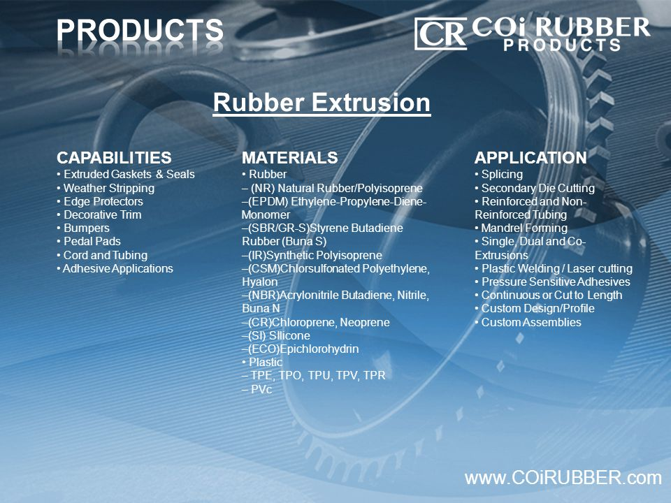 CAPABILITIES Extruded Gaskets & Seals Weather Stripping Edge Protectors Decorative Trim Bumpers Pedal Pads Cord and Tubing Adhesive Applications www.COiRUBBER.com MATERIALS Rubber – (NR) Natural Rubber/Polyisoprene –(EPDM) Ethylene-Propylene-Diene- Monomer –(SBR/GR-S)Styrene Butadiene Rubber (Buna S) –(IR)Synthetic Polyisoprene –(CSM)Chlorsulfonated Polyethylene, Hyalon –(NBR)Acrylonitrile Butadiene, Nitrile, Buna N –(CR)Chloroprene, Neoprene –(SI) SIlicone –(ECO)Epichlorohydrin Plastic – TPE, TPO, TPU, TPV, TPR – PVc Rubber Extrusion APPLICATION Splicing Secondary Die Cutting Reinforced and Non- Reinforced Tubing Mandrel Forming Single, Dual and Co- Extrusions Plastic Welding / Laser cutting Pressure Sensitive Adhesives Continuous or Cut to Length Custom Design/Profile Custom Assemblies