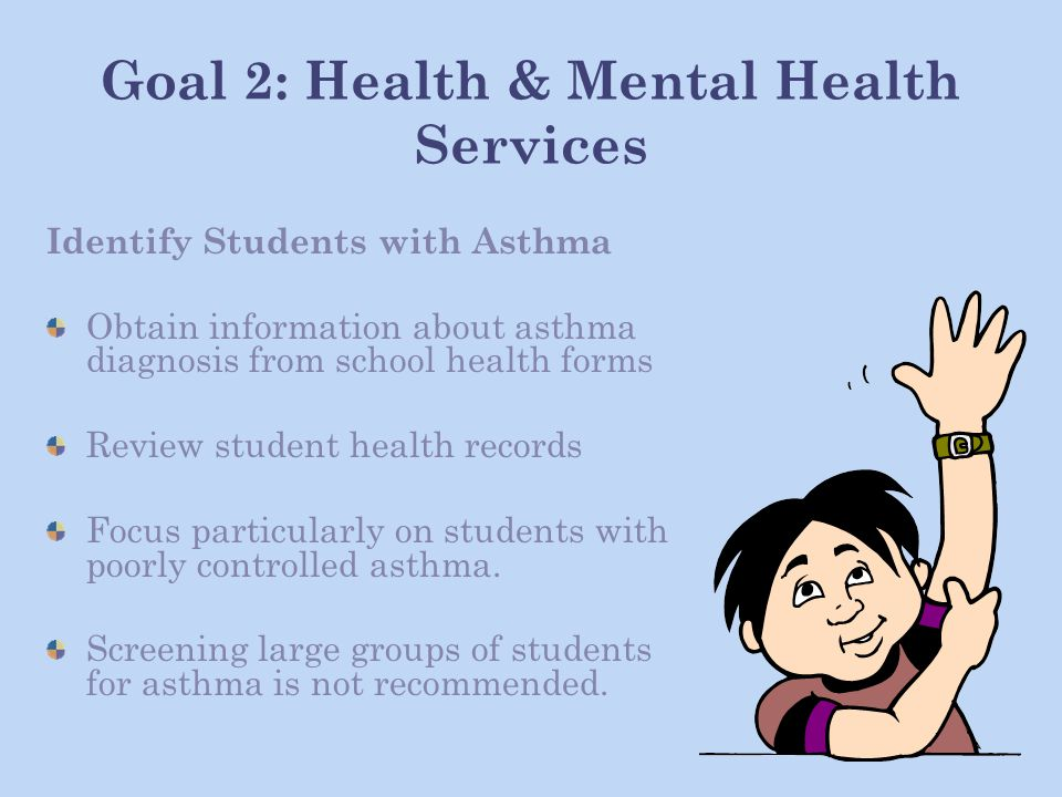 Goal 2: Health & Mental Health Services Identify Students with Asthma Obtain information about asthma diagnosis from school health forms Review student health records Focus particularly on students with poorly controlled asthma.