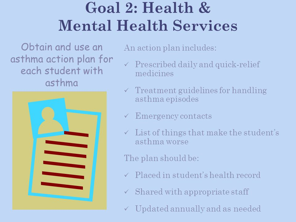 Goal 2: Health & Mental Health Services An action plan includes: Prescribed daily and quick-relief medicines Treatment guidelines for handling asthma episodes Emergency contacts List of things that make the student's asthma worse The plan should be: Placed in student's health record Shared with appropriate staff Updated annually and as needed Obtain and use an asthma action plan for each student with asthma