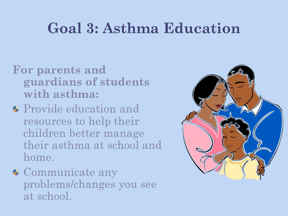 Goal 3: Asthma Education For parents and guardians of students with asthma: Provide education and resources to help their children better manage their asthma at school and home.